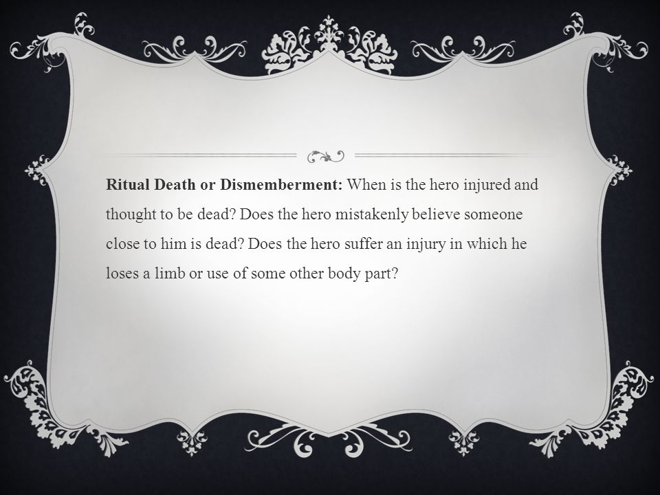 Ritual Death or Dismemberment: When is the hero injured and thought to be dead.