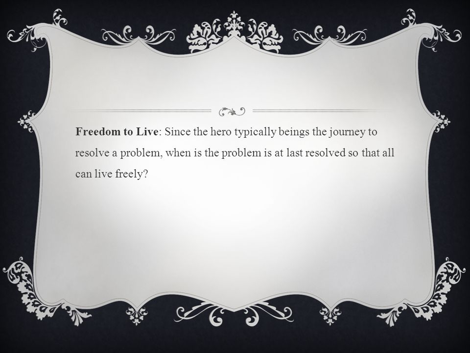 Freedom to Live: Since the hero typically beings the journey to resolve a problem, when is the problem is at last resolved so that all can live freely