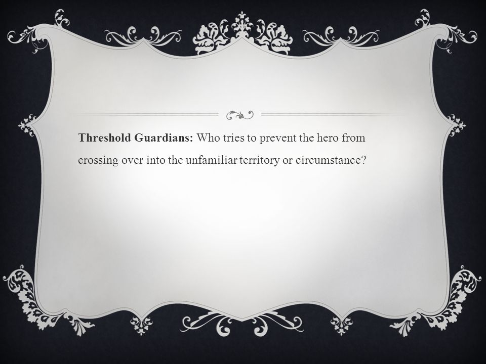 Threshold Guardians: Who tries to prevent the hero from crossing over into the unfamiliar territory or circumstance