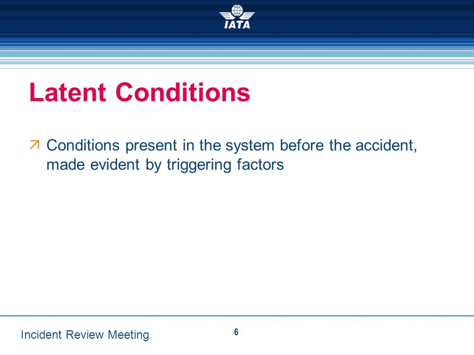 Latent Conditions Conditions present in the system before the accident, made evident by triggering factors.