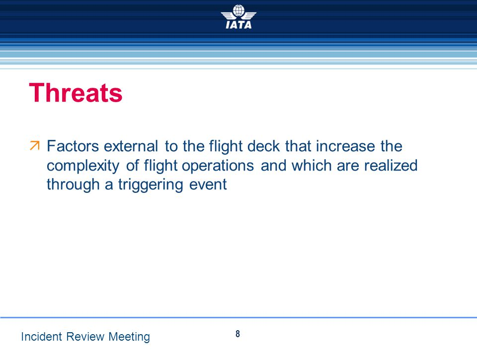 Threats Factors external to the flight deck that increase the complexity of flight operations and which are realized through a triggering event.