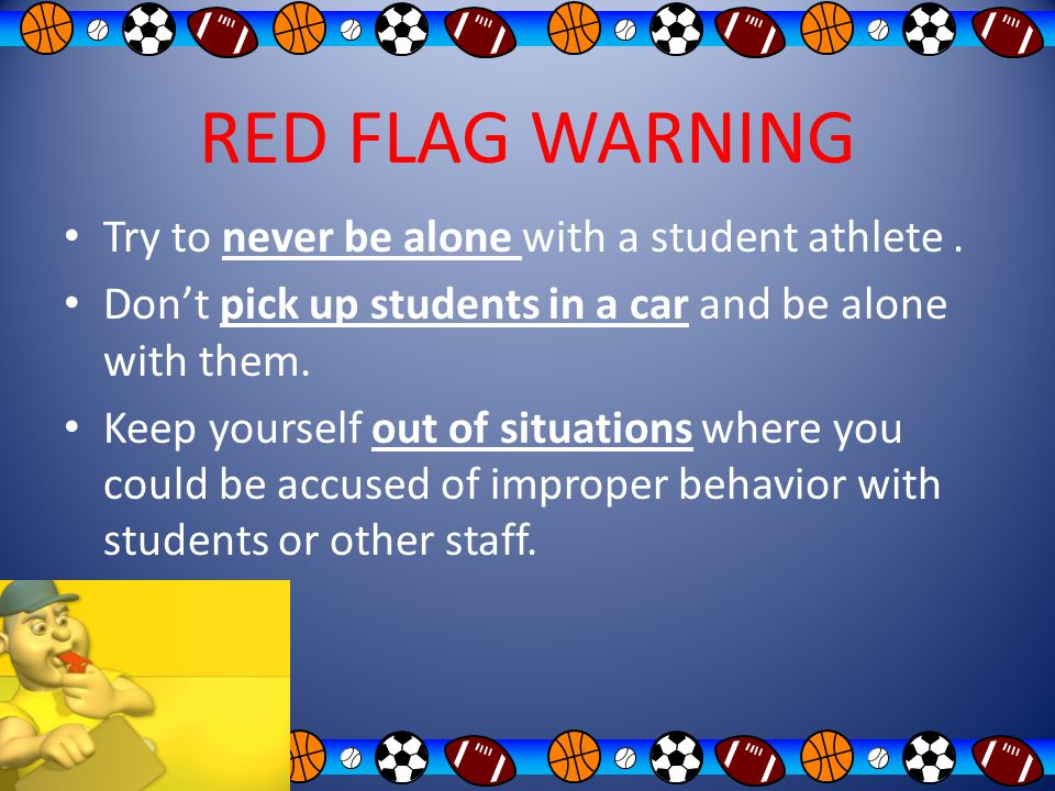 RED FLAG WARNING Try to never be alone with a student athlete .