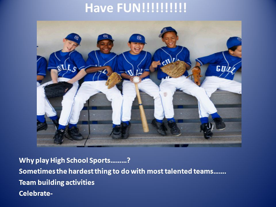 Have FUN!!!!!!!!!! Why play High School Sports………