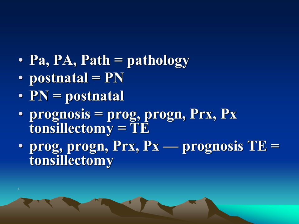 Pa, PA, Path = pathology postnatal = PN. PN = postnatal. prognosis = prog, progn, Prx, Px tonsillectomy = TE.