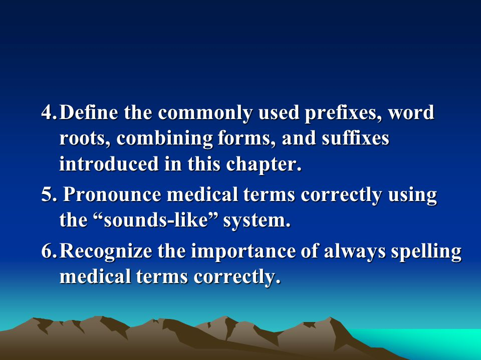 4. Define the commonly used prefixes, word roots, combining forms, and suffixes introduced in this chapter.