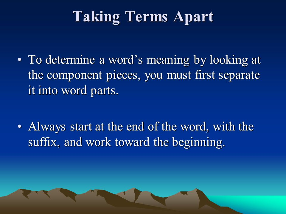 Taking Terms Apart To determine a word's meaning by looking at the com­ponent pieces, you must first separate it into word parts.