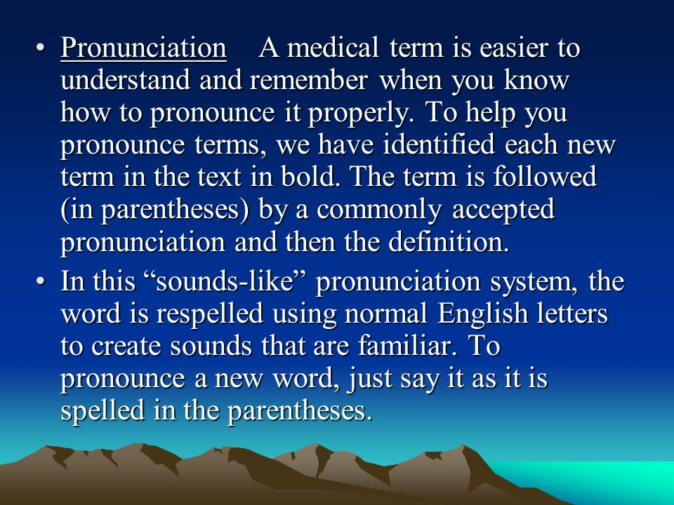 Pronunciation A medical term is easier to understand and remember when you know how to pronounce it properly. To help you pronounce terms, we have identified each new term in the text in bold. The term is followed (in parentheses) by a commonly accepted pronunciation and then the definition.