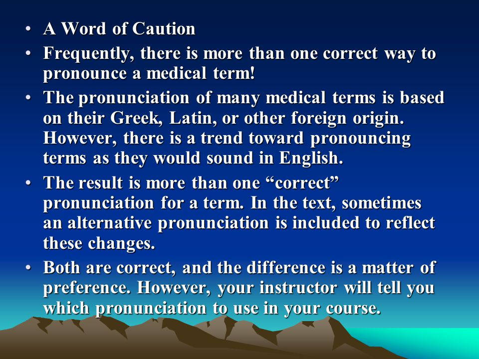 A Word of Caution Frequently, there is more than one correct way to pronounce a medical term!