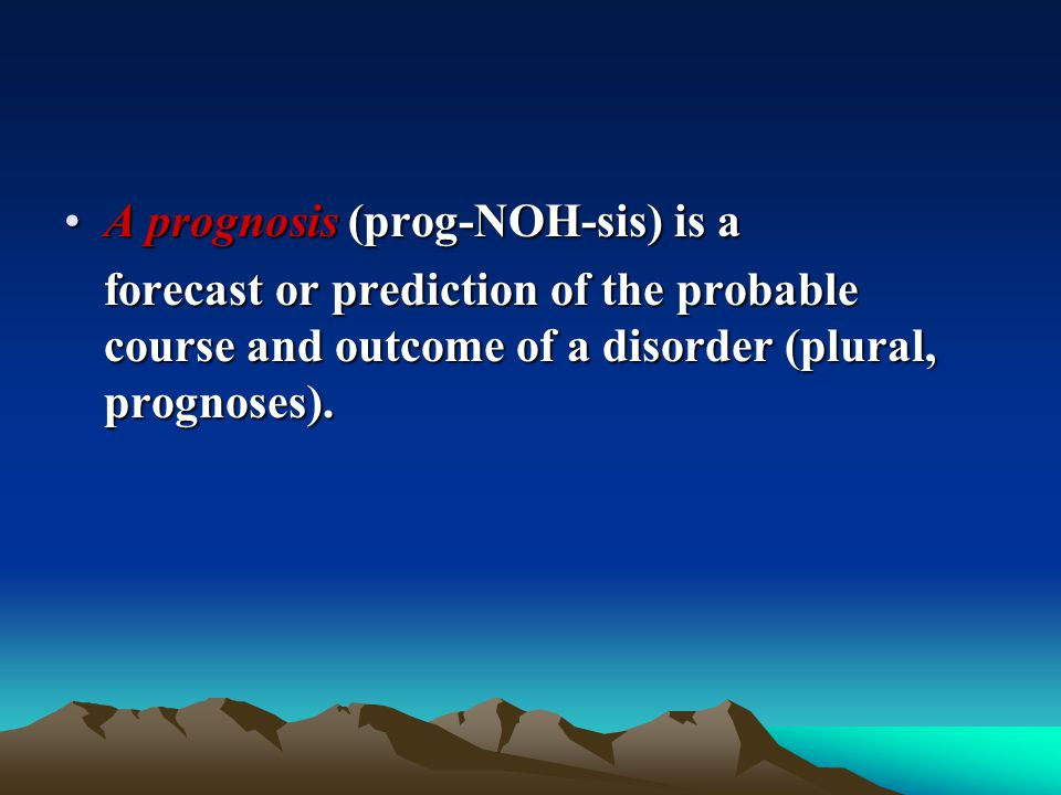 A prognosis (prog-NOH-sis) is a