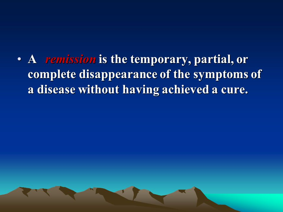 A remission is the temporary, partial, or complete disappearance of the symptoms of a disease without having achieved a cure.