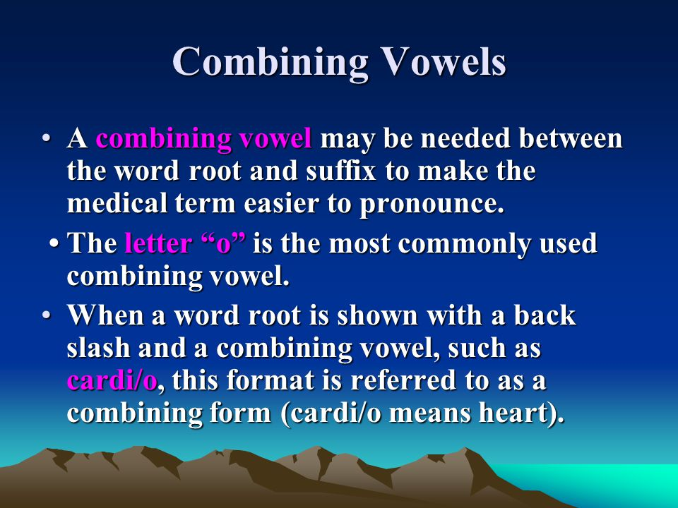 Combining Vowels A combining vowel may be needed between the word root and suffix to make the medical term easier to pronounce.