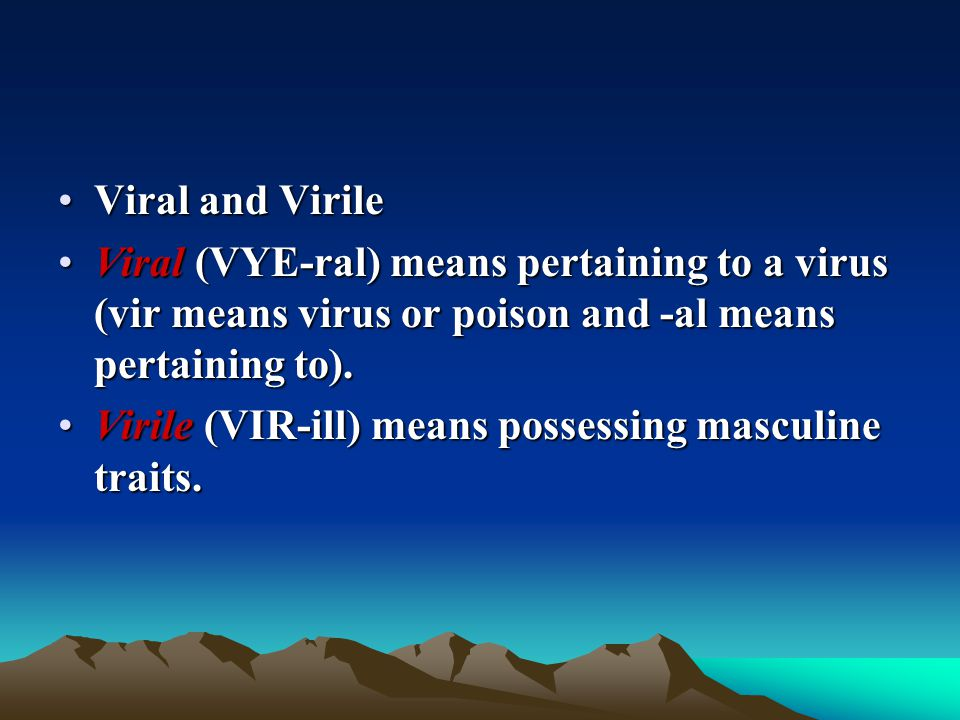 Viral and Virile Viral (VYE-ral) means pertaining to a virus (vir means virus or poison and -al means pertaining to).