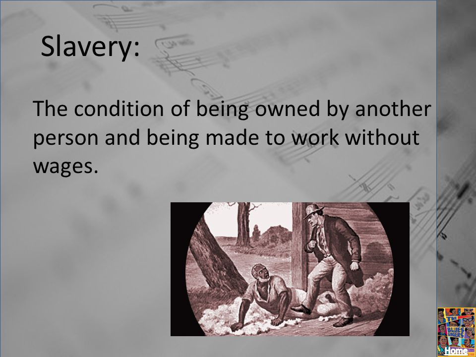 Slavery: The condition of being owned by another person and being made to work without wages.