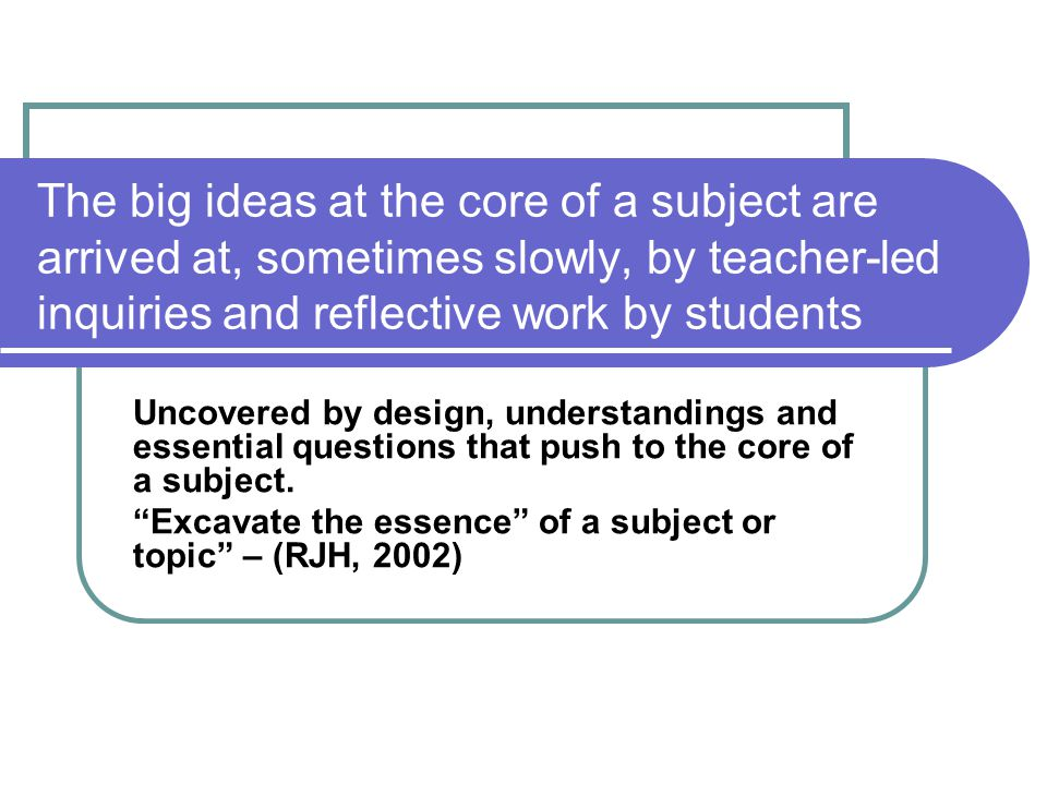 The big ideas at the core of a subject are arrived at, sometimes slowly, by teacher-led inquiries and reflective work by students