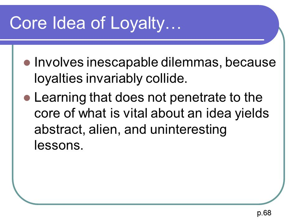 Core Idea of Loyalty… Involves inescapable dilemmas, because loyalties invariably collide.