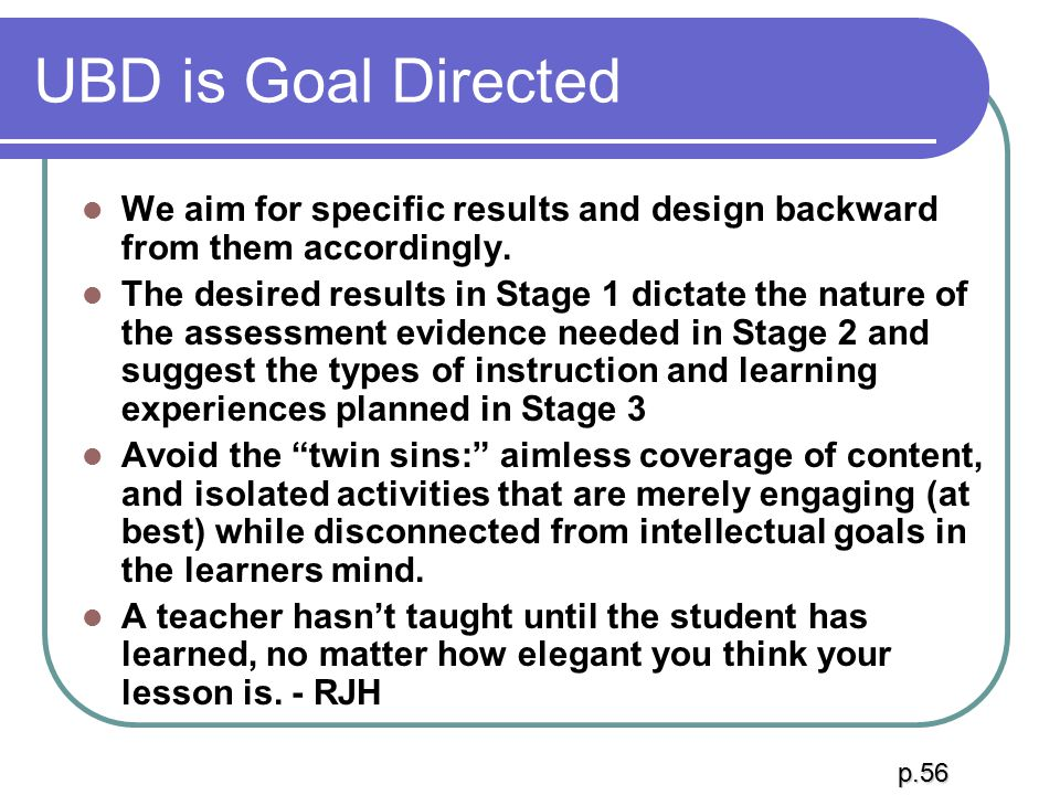 UBD is Goal Directed We aim for specific results and design backward from them accordingly.