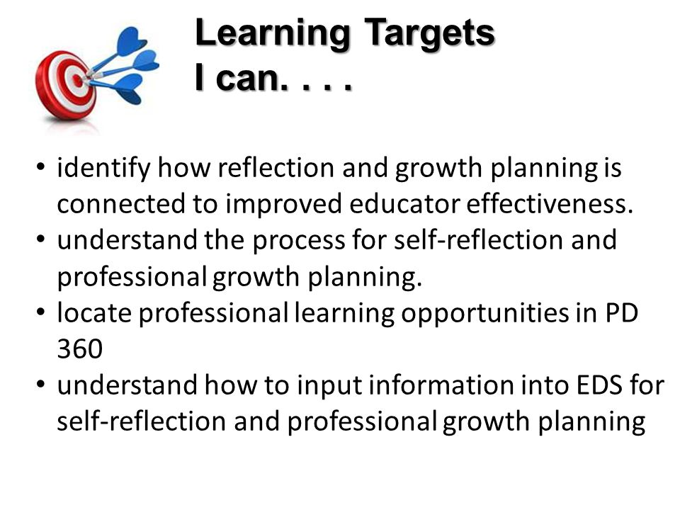 Learning Targets I can. . . . identify how reflection and growth planning is connected to improved educator effectiveness.