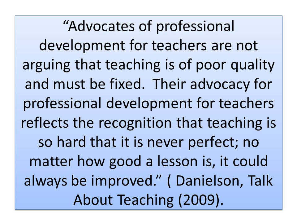 Advocates of professional development for teachers are not arguing that teaching is of poor quality and must be fixed. Their advocacy for professional development for teachers reflects the recognition that teaching is so hard that it is never perfect; no matter how good a lesson is, it could always be improved. ( Danielson, Talk About Teaching (2009).