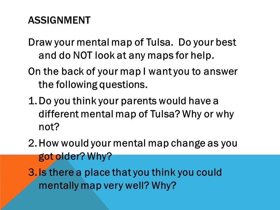 Assignment Draw your mental map of Tulsa. Do your best and do NOT look at any maps for help.