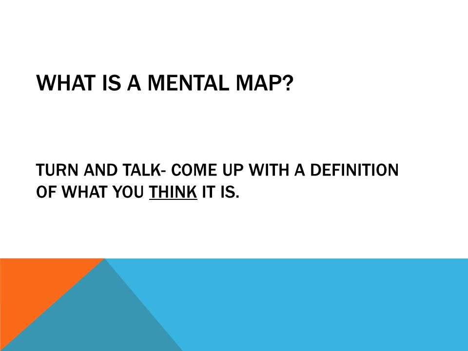 What is a mental map Turn and talk- come up with a definition of what you think it is.