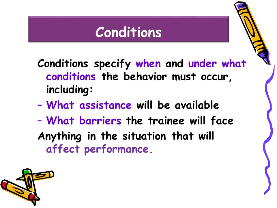 Conditions Conditions specify when and under what conditions the behavior must occur, including: What assistance will be available.