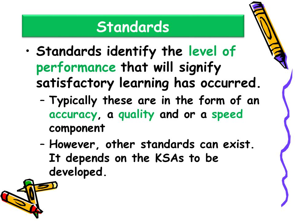 Standards Standards identify the level of performance that will signify satisfactory learning has occurred.