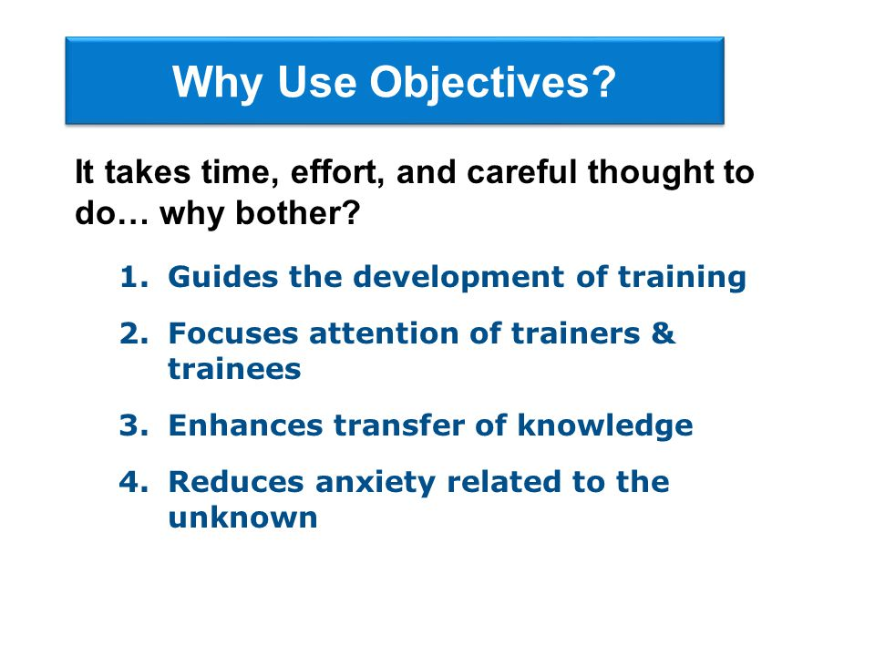 Why Use Objectives It takes time, effort, and careful thought to do… why bother Guides the development of training.