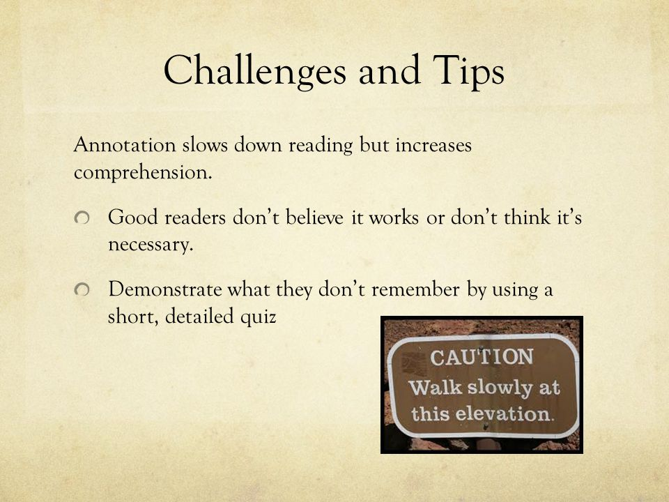 Challenges and Tips Annotation slows down reading but increases comprehension. Good readers don't believe it works or don't think it's necessary.