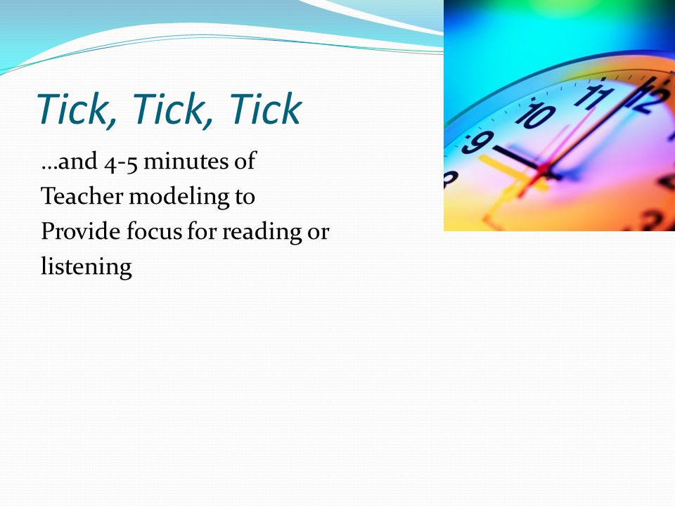 Tick, Tick, Tick …and 4-5 minutes of Teacher modeling to Provide focus for reading or listening