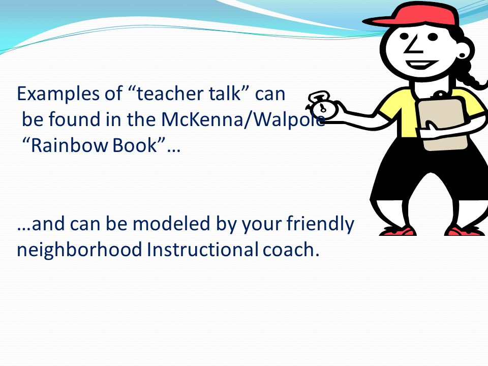 Examples of teacher talk can be found in the McKenna/Walpole Rainbow Book … …and can be modeled by your friendly neighborhood Instructional coach.