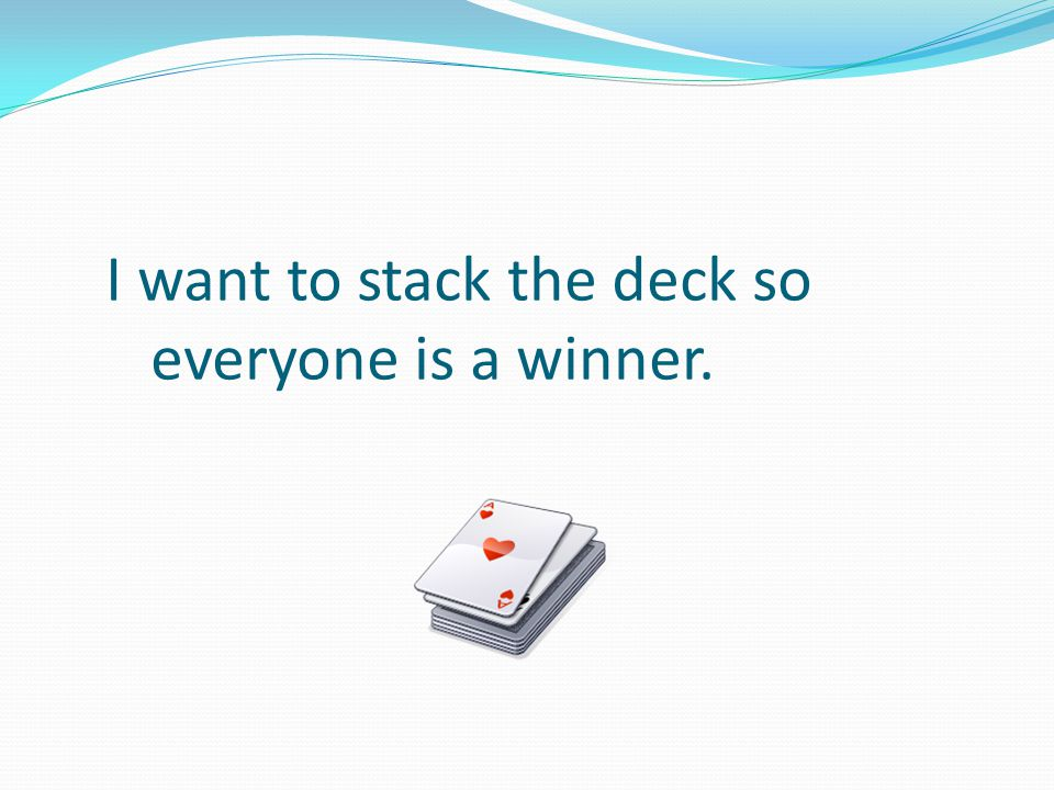 I want to stack the deck so everyone is a winner.