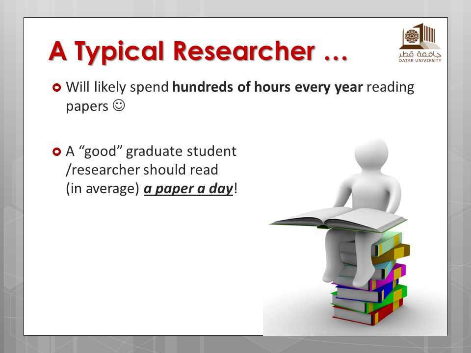 A Typical Researcher … Will likely spend hundreds of hours every year reading papers 