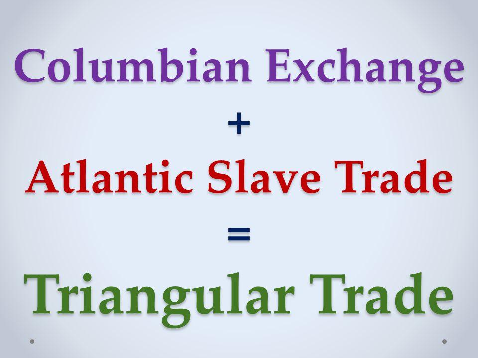 Columbian Exchange + Atlantic Slave Trade = Triangular Trade