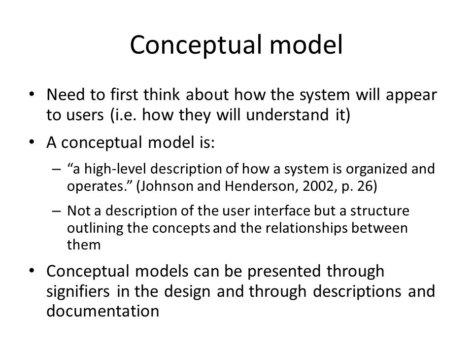 Conceptual model Need to first think about how the system will appear to users (i.e. how they will understand it)
