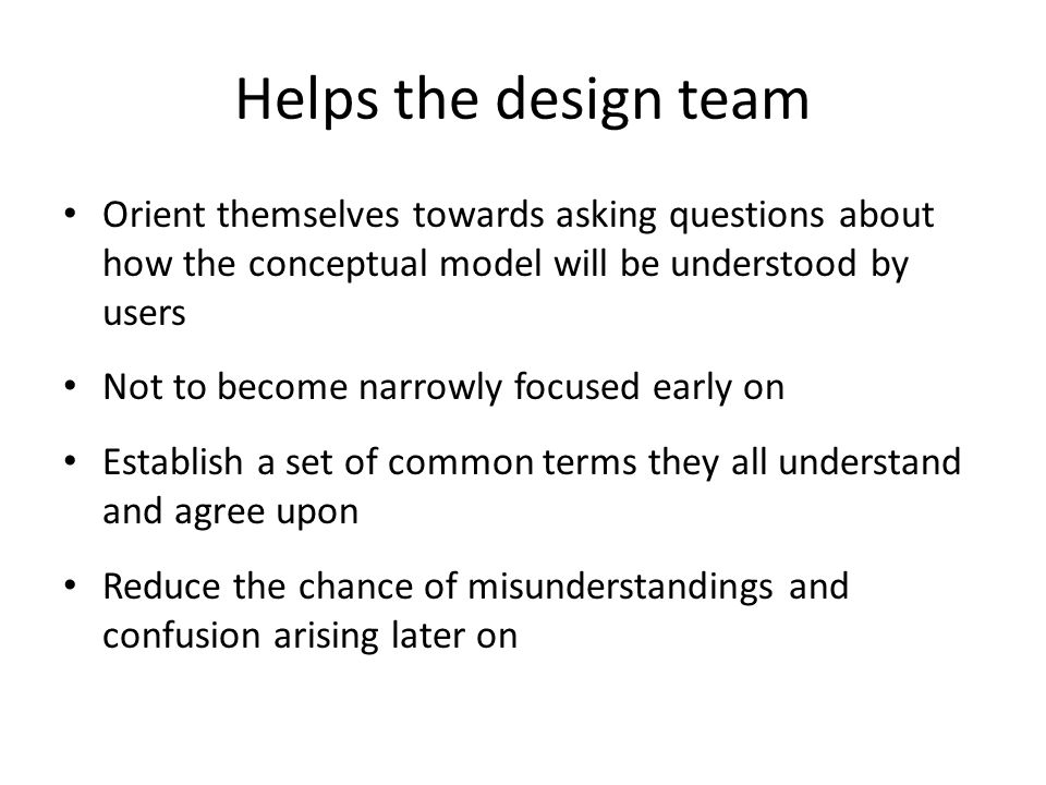 Helps the design team Orient themselves towards asking questions about how the conceptual model will be understood by users.