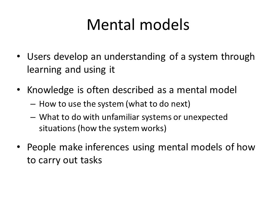 Mental models Users develop an understanding of a system through learning and using it. Knowledge is often described as a mental model.