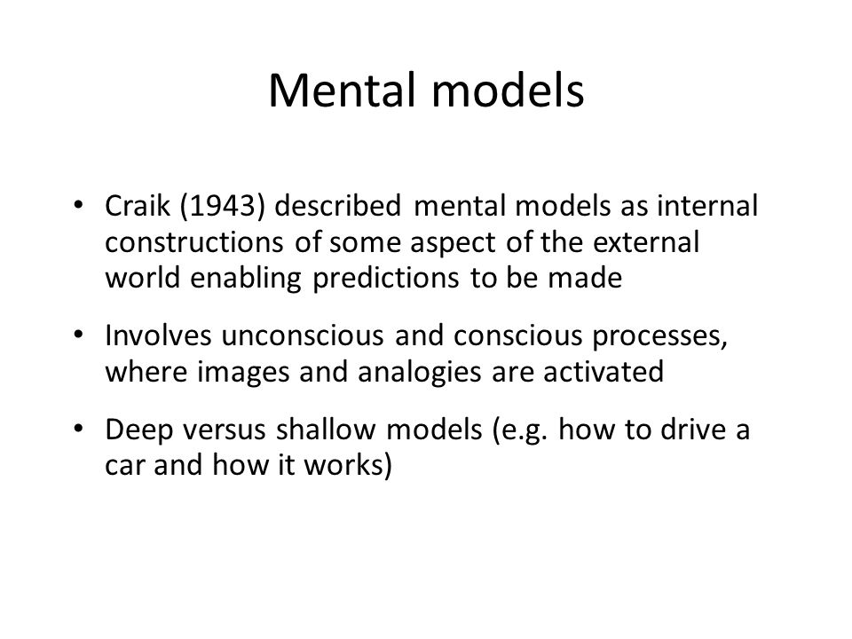 Mental models Craik (1943) described mental models as internal constructions of some aspect of the external world enabling predictions to be made.