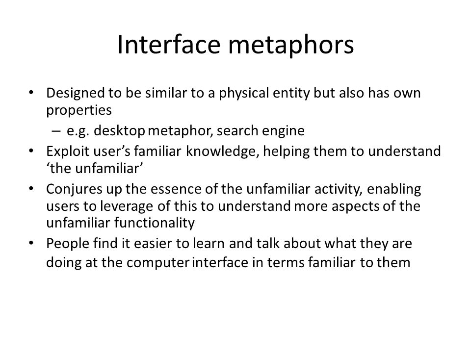 Interface metaphors Designed to be similar to a physical entity but also has own properties. e.g. desktop metaphor, search engine.