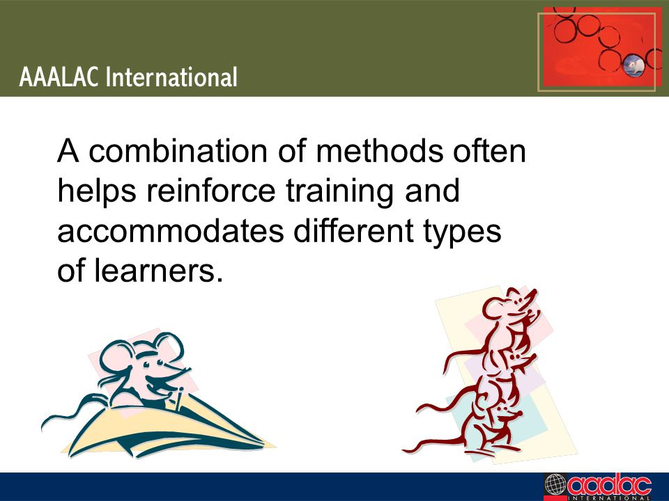 A combination of methods often helps reinforce training and accommodates different types of learners.