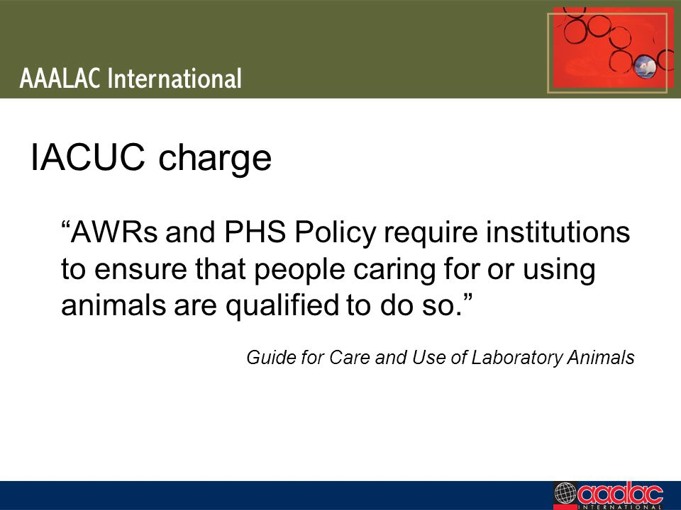 IACUC charge AWRs and PHS Policy require institutions to ensure that people caring for or using animals are qualified to do so.