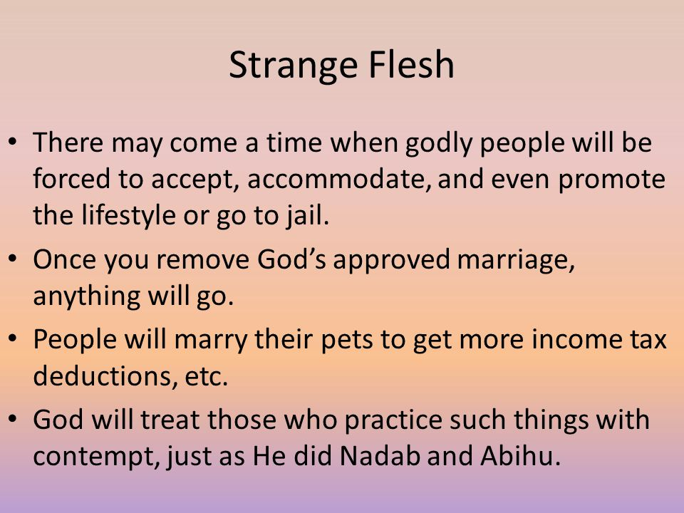 Strange Flesh There may come a time when godly people will be forced to accept, accommodate, and even promote the lifestyle or go to jail.