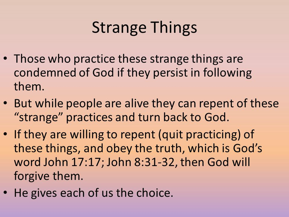 Strange Things Those who practice these strange things are condemned of God if they persist in following them.