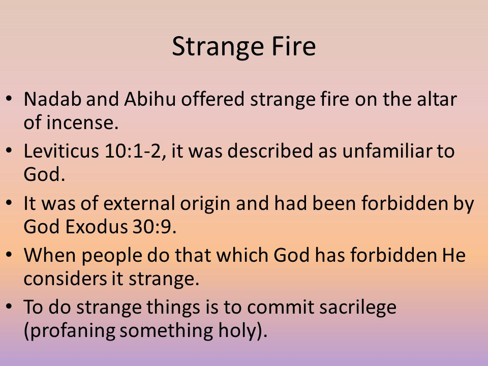 Strange Fire Nadab and Abihu offered strange fire on the altar of incense. Leviticus 10:1-2, it was described as unfamiliar to God.
