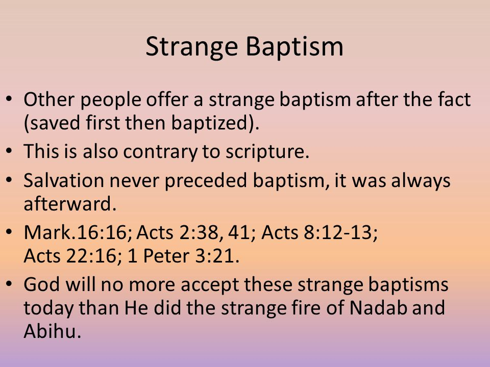 Strange Baptism Other people offer a strange baptism after the fact (saved first then baptized). This is also contrary to scripture.