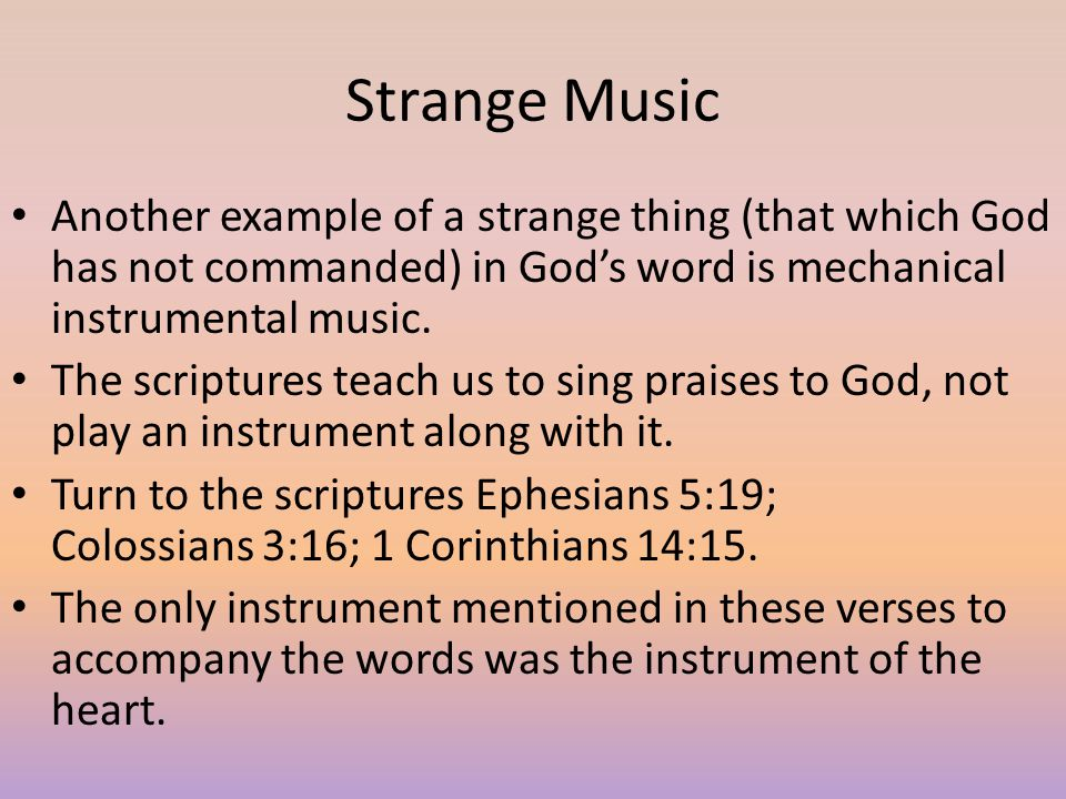 Strange Music Another example of a strange thing (that which God has not commanded) in God's word is mechanical instrumental music.