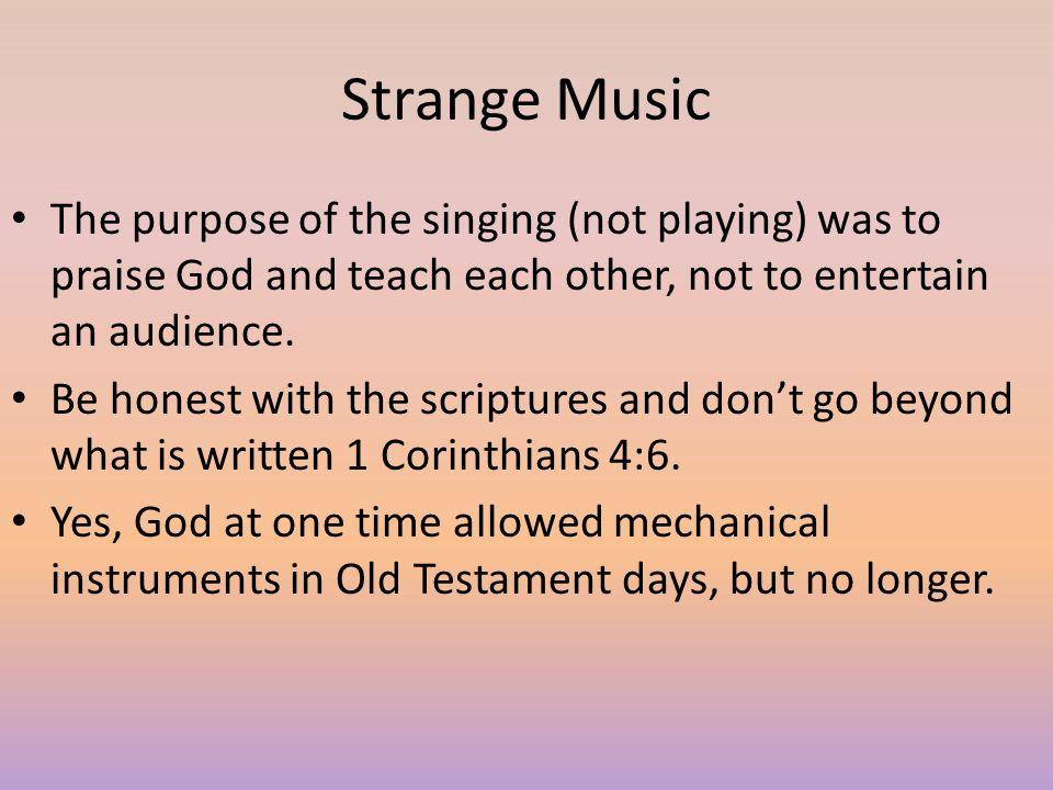 Strange Music The purpose of the singing (not playing) was to praise God and teach each other, not to entertain an audience.