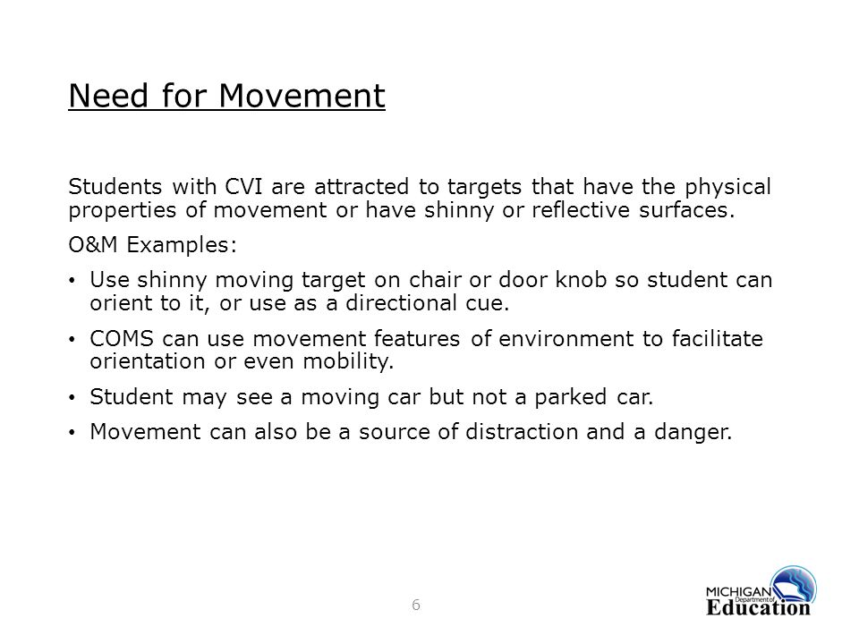 Need for Movement Students with CVI are attracted to targets that have the physical properties of movement or have shinny or reflective surfaces.