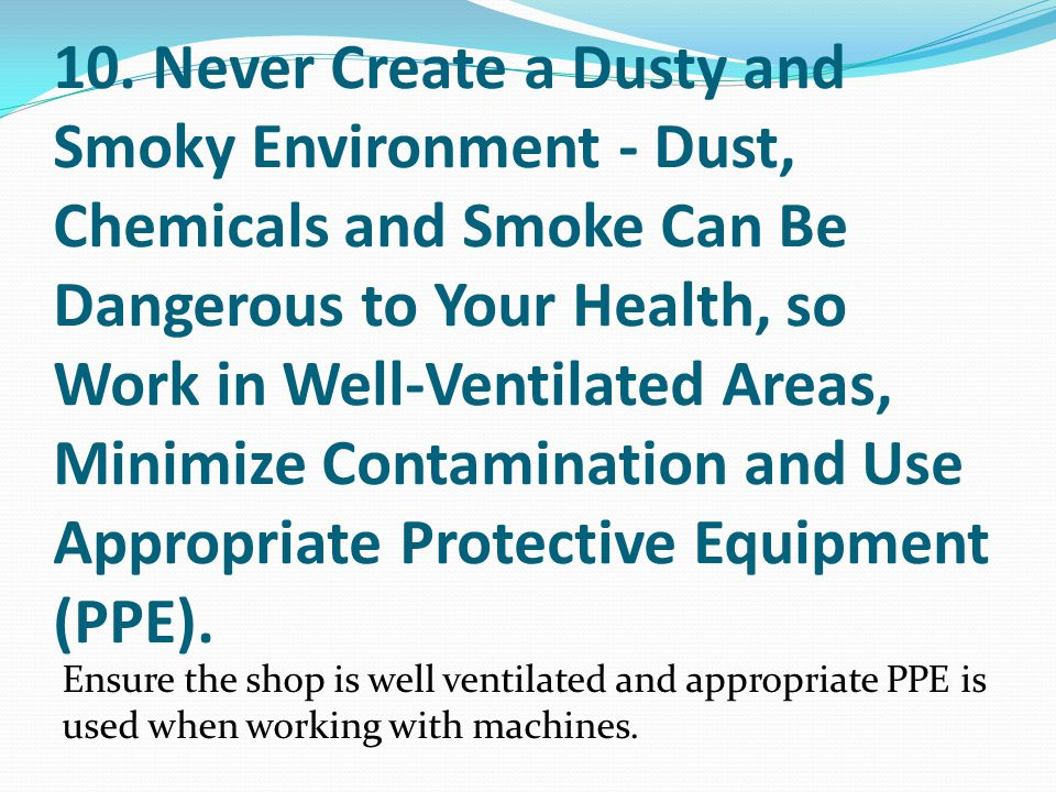 10. Never Create a Dusty and Smoky Environment - Dust, Chemicals and Smoke Can Be Dangerous to Your Health, so Work in Well-Ventilated Areas, Minimize Contamination and Use Appropriate Protective Equipment (PPE).