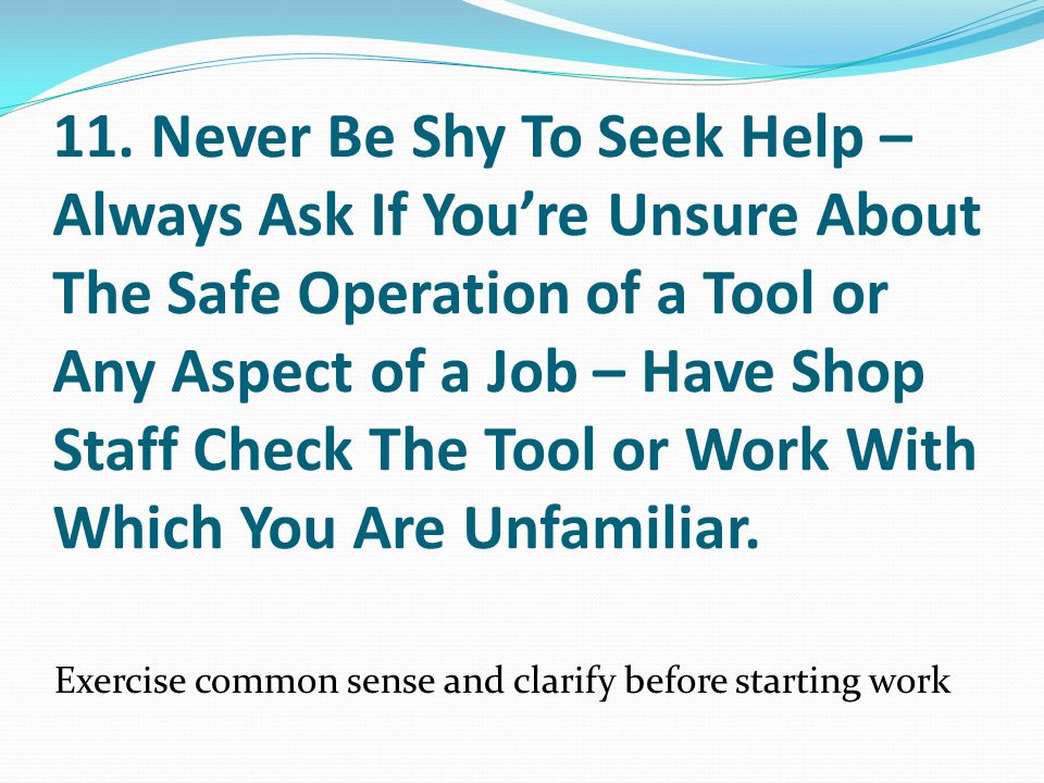 11. Never Be Shy To Seek Help –Always Ask If You're Unsure About The Safe Operation of a Tool or Any Aspect of a Job – Have Shop Staff Check The Tool or Work With Which You Are Unfamiliar.