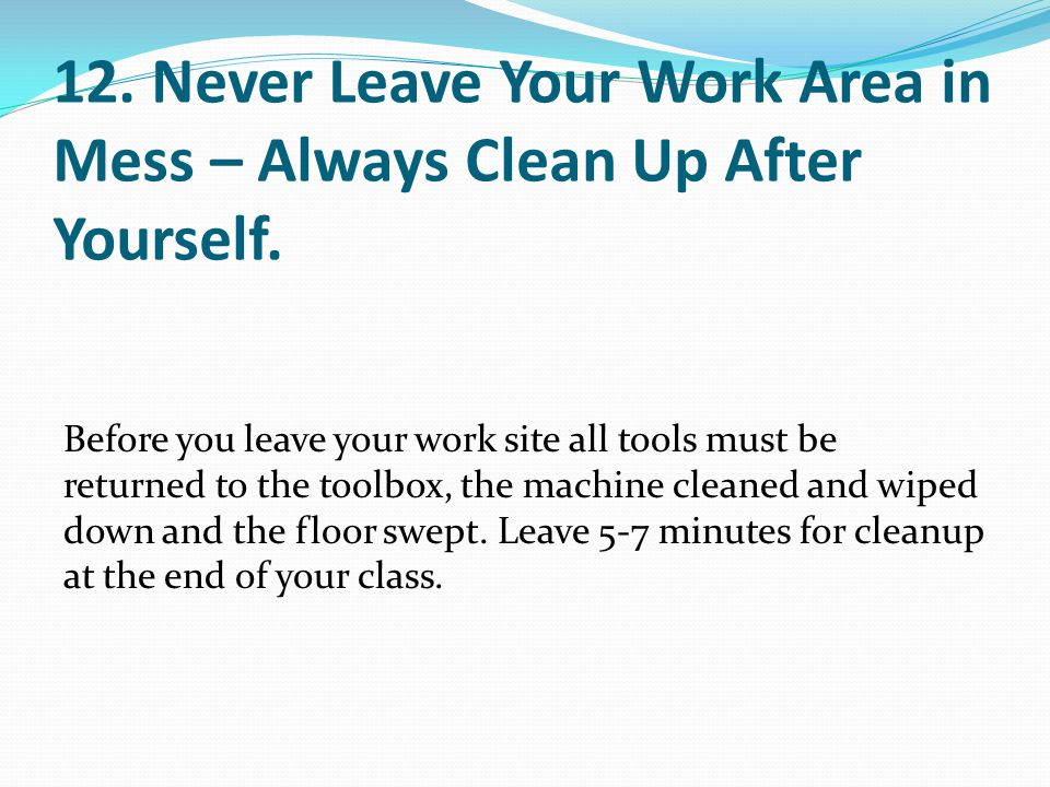 12. Never Leave Your Work Area in Mess – Always Clean Up After Yourself.